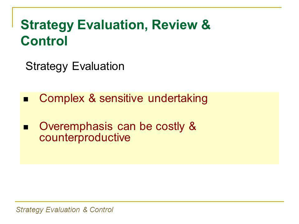 Complex & sensitive undertaking Overemphasis can be costly & counterproductive Strategy Evaluation, Review & Control Strategy Evaluation Strategy Eval
