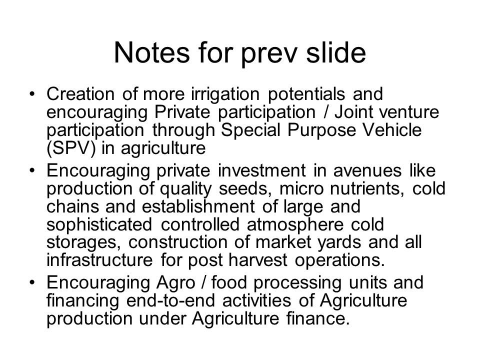 Notes for prev slide Creation of more irrigation potentials and encouraging Private participation / Joint venture participation through Special Purpose Vehicle (SPV) in agriculture Encouraging private investment in avenues like production of quality seeds, micro nutrients, cold chains and establishment of large and sophisticated controlled atmosphere cold storages, construction of market yards and all infrastructure for post harvest operations.