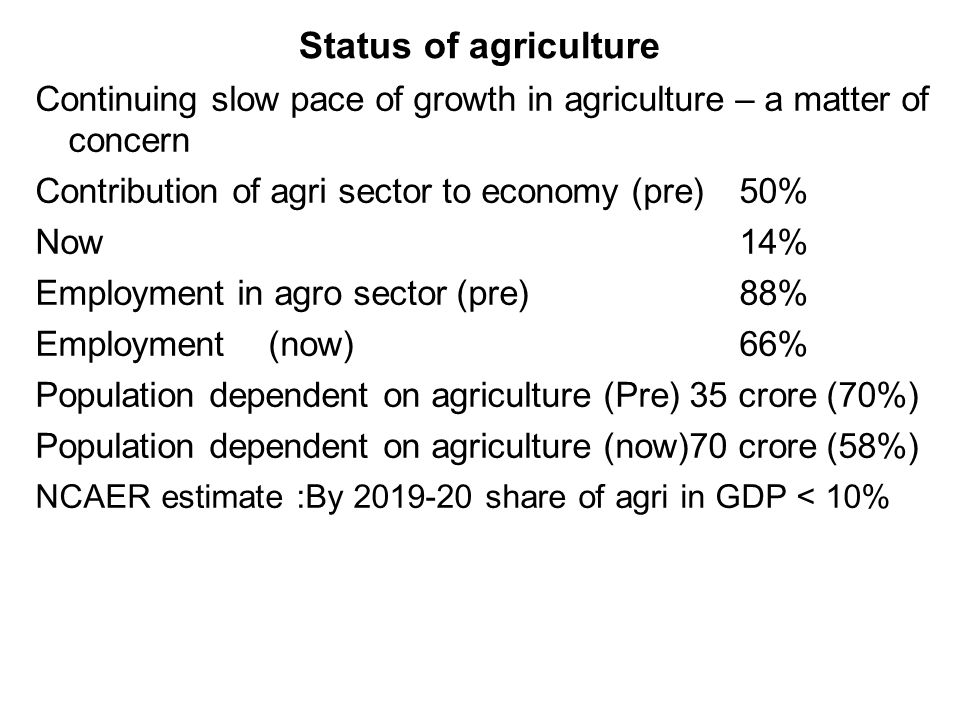 Status of agriculture Continuing slow pace of growth in agriculture – a matter of concern Contribution of agri sector to economy (pre)50% Now14% Employment in agro sector(pre)88% Employment(now)66% Population dependent on agriculture (Pre) 35 crore (70%) Population dependent on agriculture (now)70 crore (58%) NCAER estimate :By 2019-20 share of agri in GDP < 10%