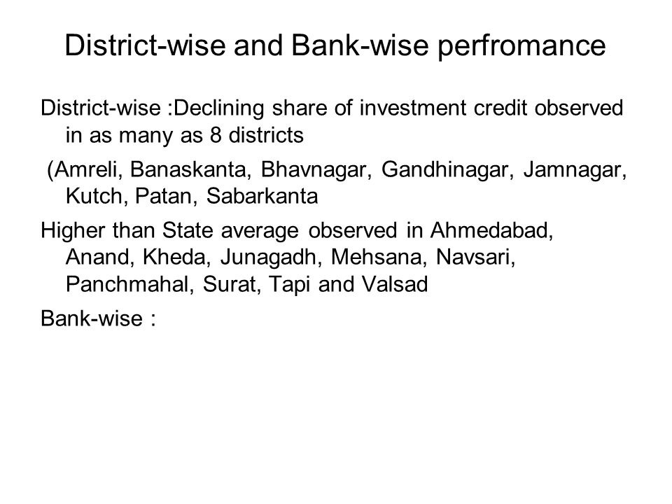 District-wise and Bank-wise perfromance District-wise :Declining share of investment credit observed in as many as 8 districts (Amreli, Banaskanta, Bhavnagar, Gandhinagar, Jamnagar, Kutch, Patan, Sabarkanta Higher than State average observed in Ahmedabad, Anand, Kheda, Junagadh, Mehsana, Navsari, Panchmahal, Surat, Tapi and Valsad Bank-wise :