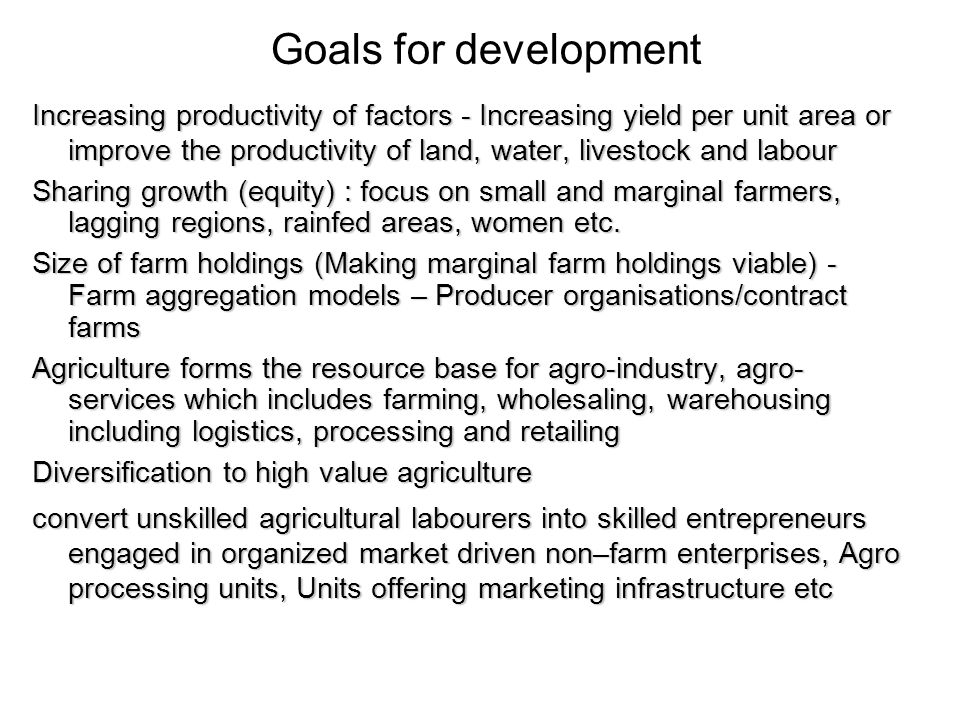 Goals for development Increasing productivity of factors - Increasing yield per unit area or improve the productivity of land, water, livestock and labour Sharing growth (equity) : focus on small and marginal farmers, lagging regions, rainfed areas, women etc.
