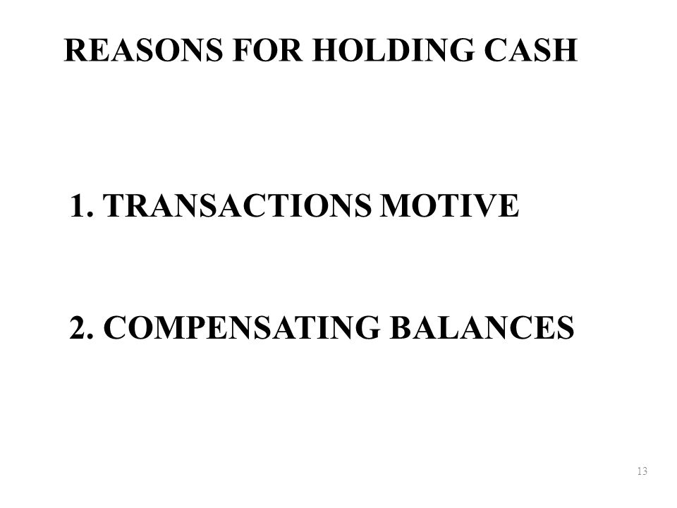 13 REASONS FOR HOLDING CASH 1. TRANSACTIONS MOTIVE 2. COMPENSATING BALANCES