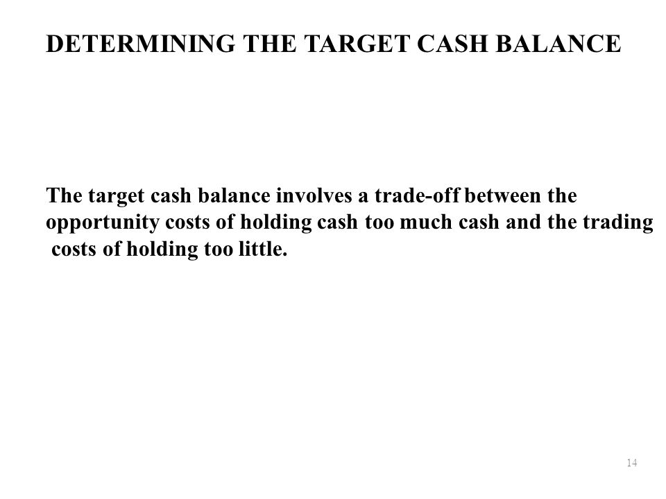 14 DETERMINING THE TARGET CASH BALANCE The target cash balance involves a trade-off between the opportunity costs of holding cash too much cash and the trading costs of holding too little.