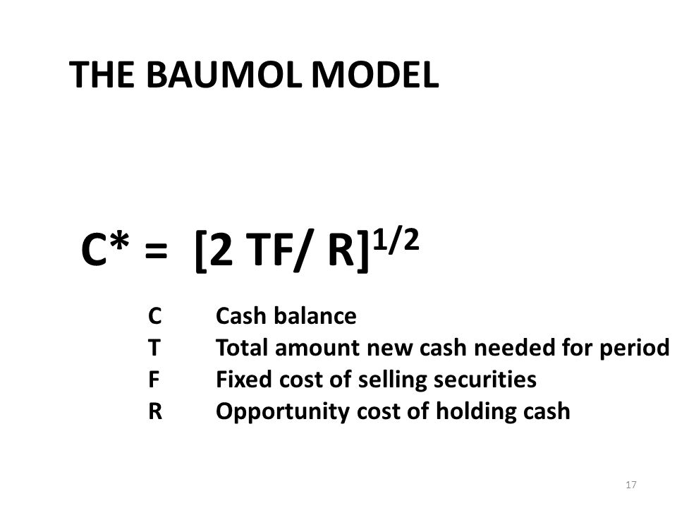 17 THE BAUMOL MODEL C* = [2 TF/ R] 1/2 CCash balance TTotal amount new cash needed for period FFixed cost of selling securities ROpportunity cost of holding cash