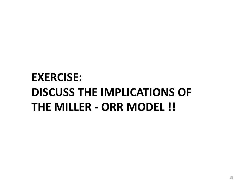 19 EXERCISE: DISCUSS THE IMPLICATIONS OF THE MILLER - ORR MODEL !!