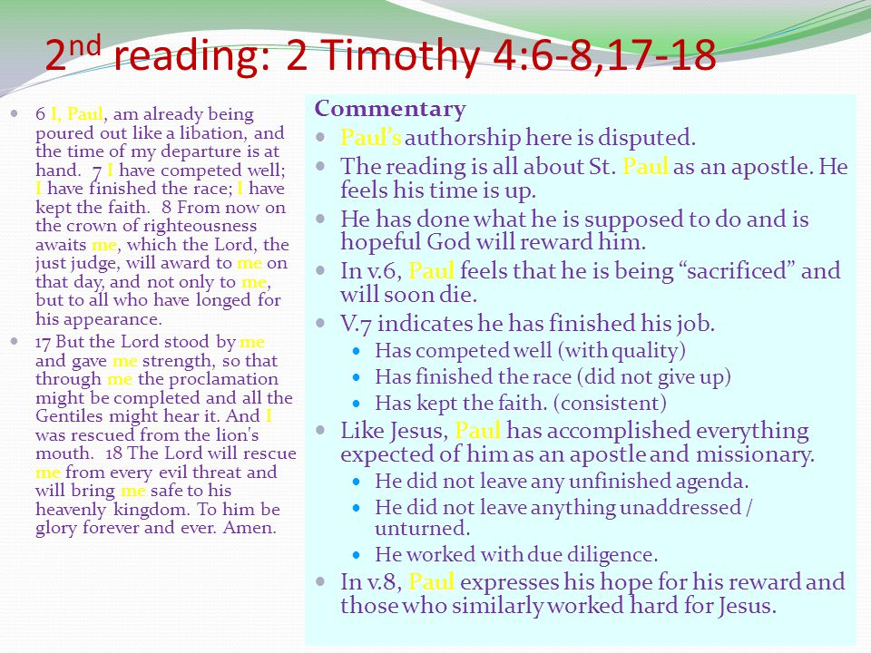 2 nd reading: 2 Timothy 4:6-8,17-18 6 I, Paul, am already being poured out like a libation, and the time of my departure is at hand.