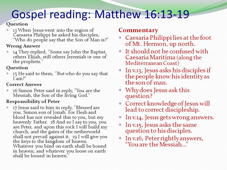 Gospel reading: Matthew 16:13-19 Question 13 When Jesus went into the region of Caesarea Philippi he asked his disciples, Who do people say that the Son of Man is Wrong Answer 14 They replied, Some say John the Baptist, others Elijah, still others Jeremiah or one of the prophets. Question 15 He said to them, But who do you say that I am Correct Answer 16 Simon Peter said in reply, You are the Messiah, the Son of the living God. Responsibility of Peter 17 Jesus said to him in reply, Blessed are you, Simon son of Jonah.