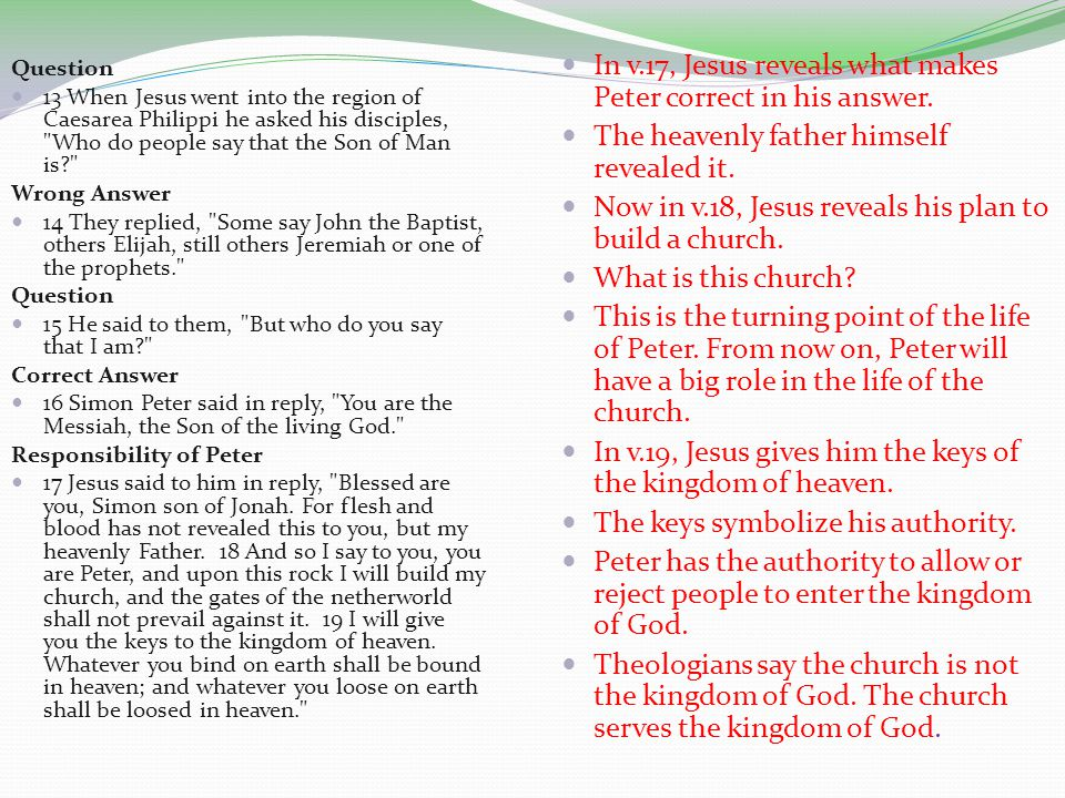 Question 13 When Jesus went into the region of Caesarea Philippi he asked his disciples, Who do people say that the Son of Man is Wrong Answer 14 They replied, Some say John the Baptist, others Elijah, still others Jeremiah or one of the prophets. Question 15 He said to them, But who do you say that I am Correct Answer 16 Simon Peter said in reply, You are the Messiah, the Son of the living God. Responsibility of Peter 17 Jesus said to him in reply, Blessed are you, Simon son of Jonah.