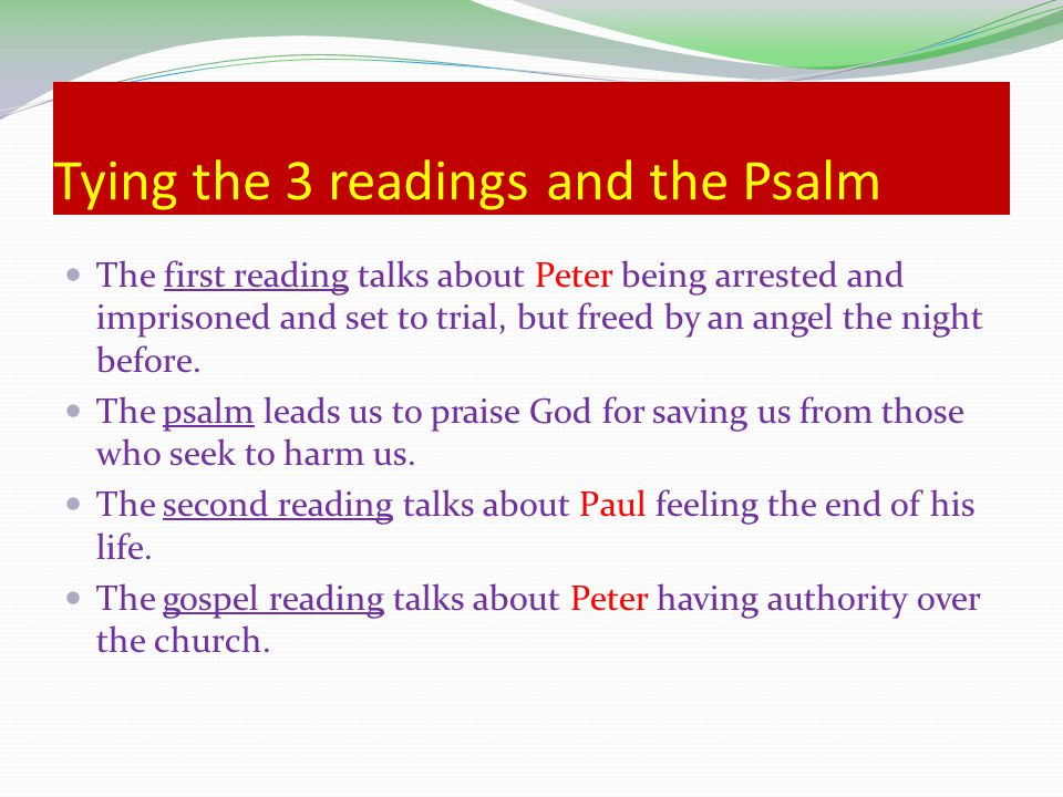 Tying the 3 readings and the Psalm The first reading talks about Peter Peter being arrested and imprisoned and set to trial, but freed by an angel the night before.