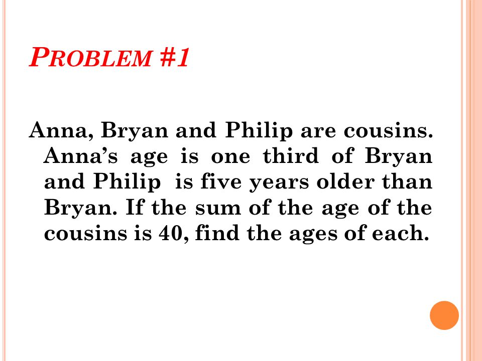 S OLUTION ( PROBLEM 1): Let :X = Age of Bryan Then :X / 3 = Age of Anna X + 5 = Age of Philip X + X / 3 + X + 5=40 2X + X /3=40 - 5 ( 6X + X ) / 3=35 7X / 3=35 7X=105 X=15