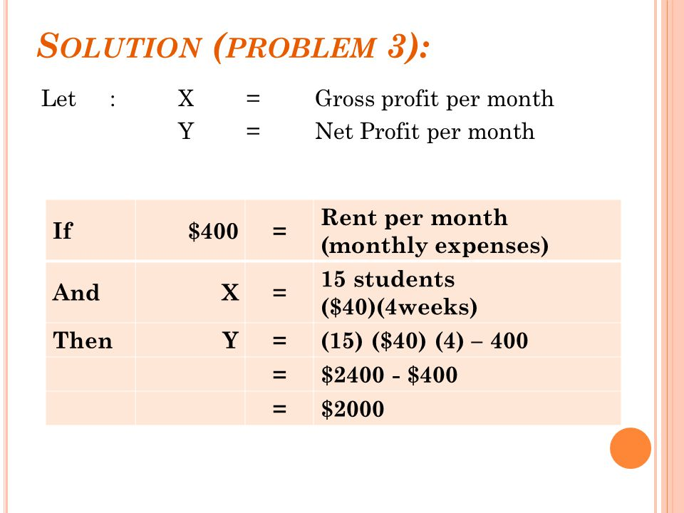 S OLUTION ( PROBLEM 3): Let :X= Gross profit per month Y = Net Profit per month If$400= Rent per month (monthly expenses) AndX= 15 students ($40)(4weeks) ThenY=(15) ($40) (4) – 400 =$2400 - $400 =$2000