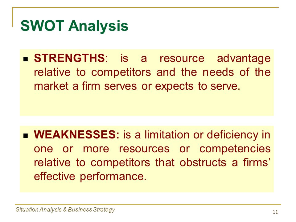 Situation Analysis & Business Strategy 11 STRENGTHS: is a resource advantage relative to competitors and the needs of the market a firm serves or expe
