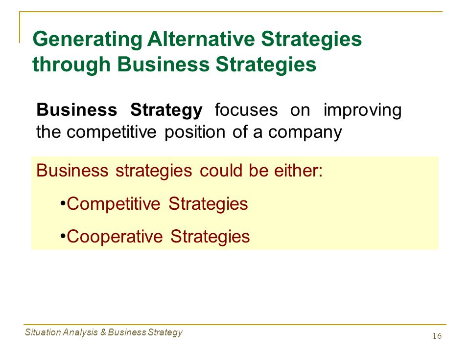 Situation Analysis & Business Strategy 16 Generating Alternative Strategies through Business Strategies Business Strategy focuses on improving the com