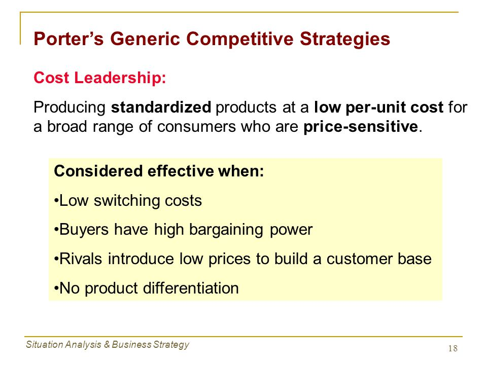 Situation Analysis & Business Strategy 18 Porter's Generic Competitive Strategies Cost Leadership: Producing standardized products at a low per-unit c