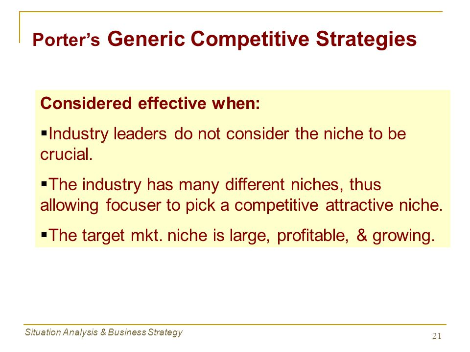 Situation Analysis & Business Strategy 21 Considered effective when:  Industry leaders do not consider the niche to be crucial.  The industry has ma