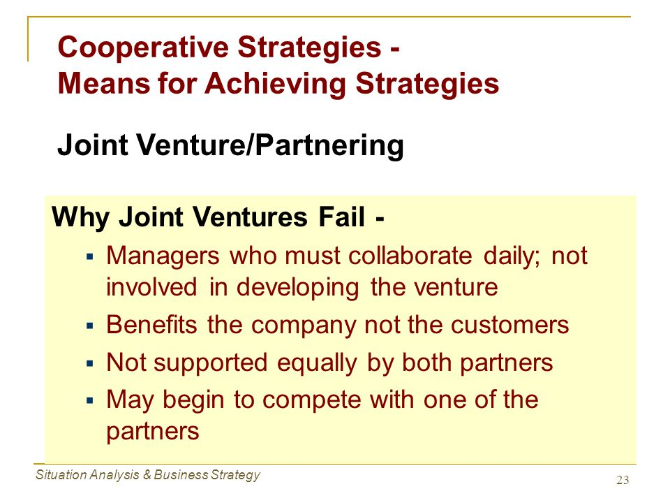 Situation Analysis & Business Strategy 23 Cooperative Strategies - Means for Achieving Strategies Why Joint Ventures Fail -  Managers who must collab