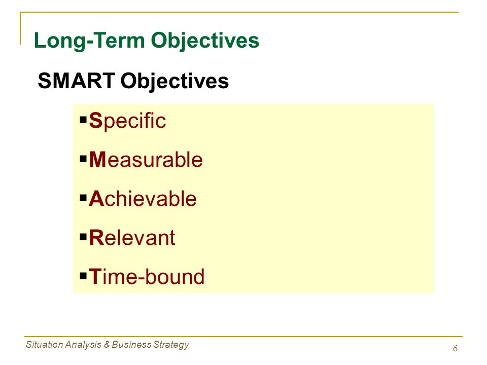 Situation Analysis & Business Strategy 7 Long-Term Objectives Smarter Objectives  Quantifiable  Measurable  Realistic  Understandable  Challenging  Hierarchical  Obtainable  Congruent  Time-line