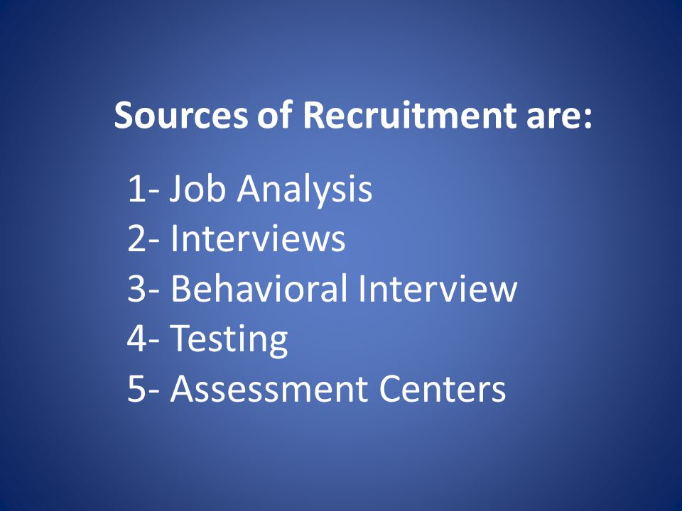 1- Job Analysis 2- Interviews 3- Behavioral Interview 4- Testing 5- Assessment Centers Sources of Recruitment are: