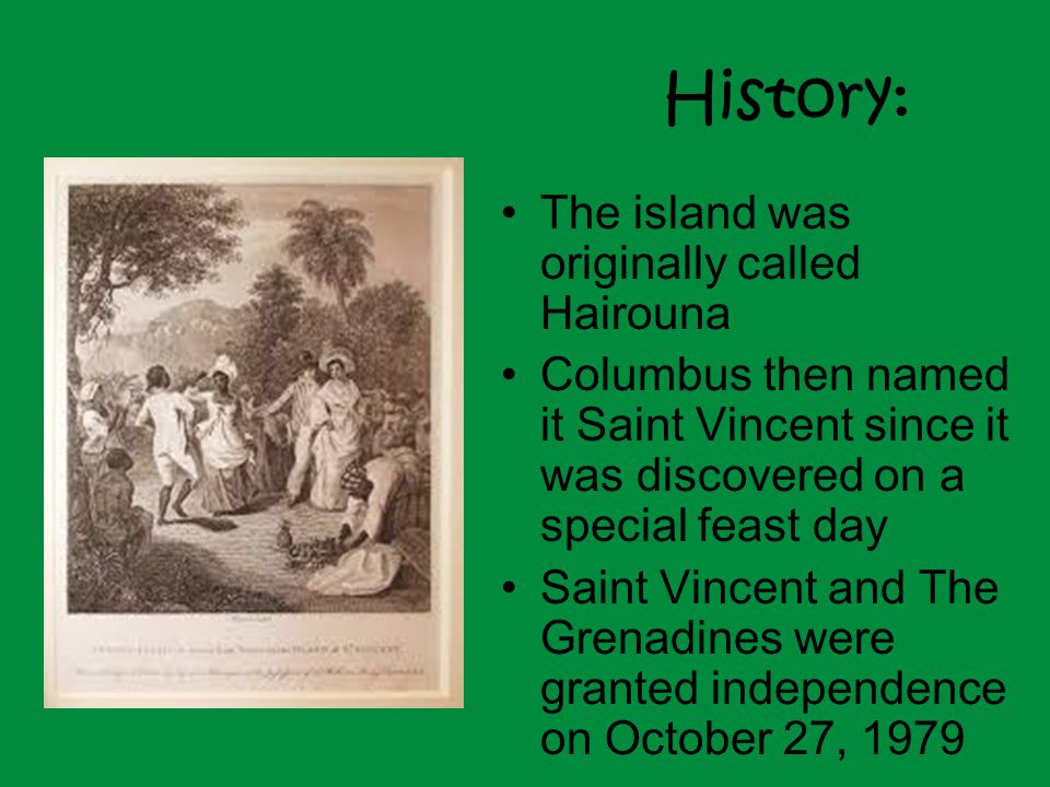 History: The island was originally called Hairouna Columbus then named it Saint Vincent since it was discovered on a special feast day Saint Vincent and The Grenadines were granted independence on October 27, 1979