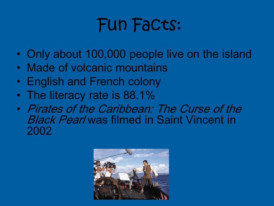 Fun Facts: Only about 100,000 people live on the island Made of volcanic mountains English and French colony The literacy rate is 88.1% Pirates of the Caribbean: The Curse of the Black Pearl was filmed in Saint Vincent in 2002