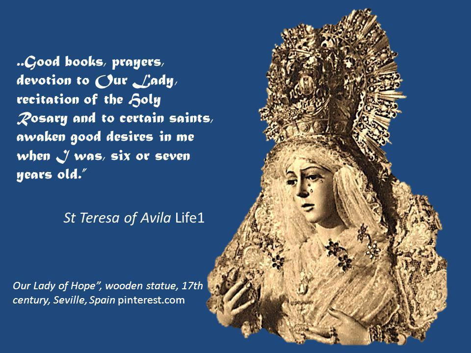 ..Good books, prayers, devotion to Our Lady, recitation of the Holy Rosary and to certain saints, awaken good desires in me when I was, six or seven years old. St Teresa of Avila Life1 Our Lady of Hope , wooden statue, 17th century, Seville, Spain pinterest.com