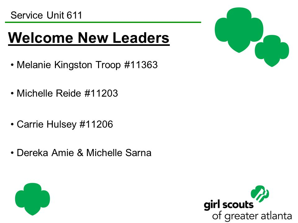 Service Unit 611 Welcome New Leaders Melanie Kingston Troop #11363 Michelle Reide #11203 Carrie Hulsey #11206 Dereka Amie & Michelle Sarna