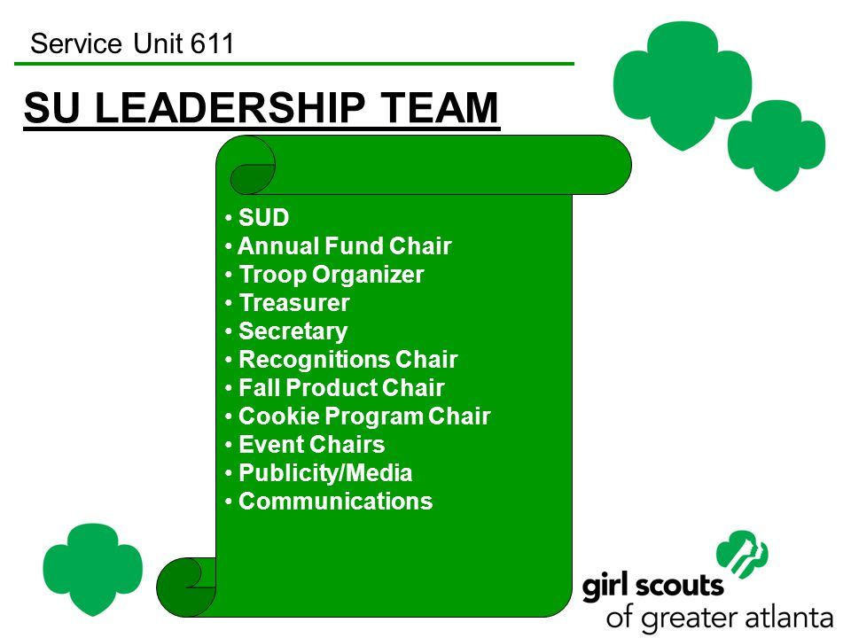 Service Unit 611 SU LEADERSHIP TEAM SUD Annual Fund Chair Troop Organizer Treasurer Secretary Recognitions Chair Fall Product Chair Cookie Program Chair Event Chairs Publicity/Media Communications