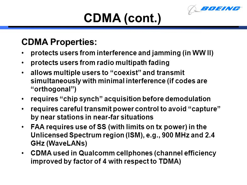 CDMA (cont.) CDMA Properties: protects users from interference and jamming (in WW II) protects users from radio multipath fading allows multiple users