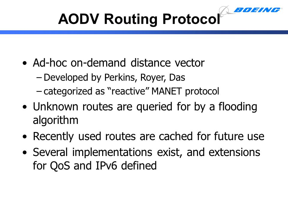 "AODV Routing Protocol Ad-hoc on-demand distance vector –Developed by Perkins, Royer, Das –categorized as ""reactive"" MANET protocol Unknown routes are"