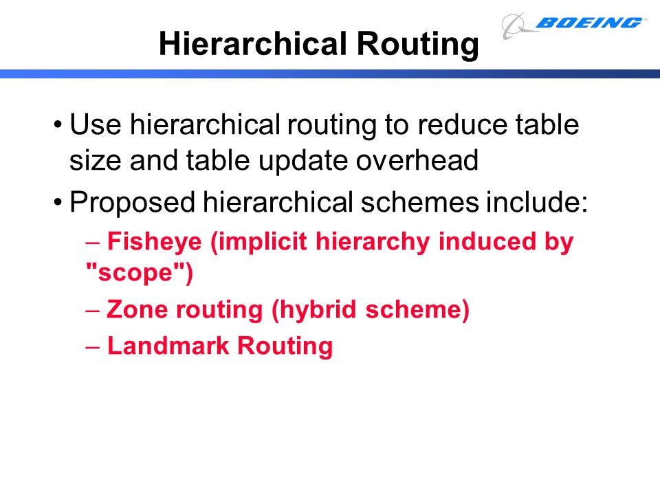 Use hierarchical routing to reduce table size and table update overhead Proposed hierarchical schemes include: – Fisheye (implicit hierarchy induced b