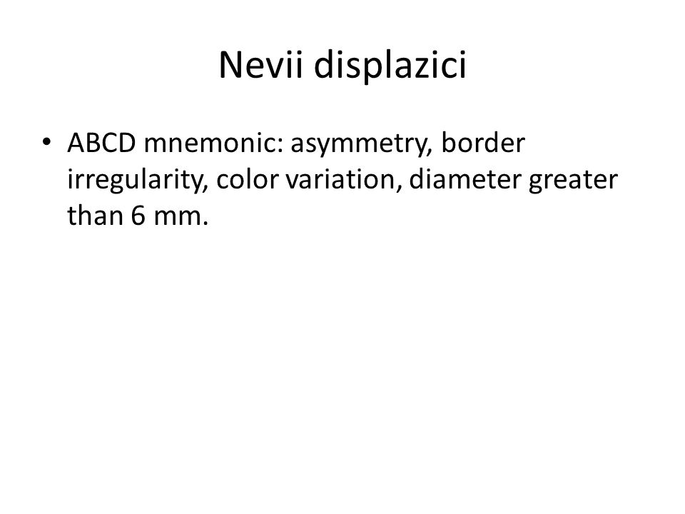 Nevii displazici ABCD mnemonic: asymmetry, border irregularity, color variation, diameter greater than 6 mm.