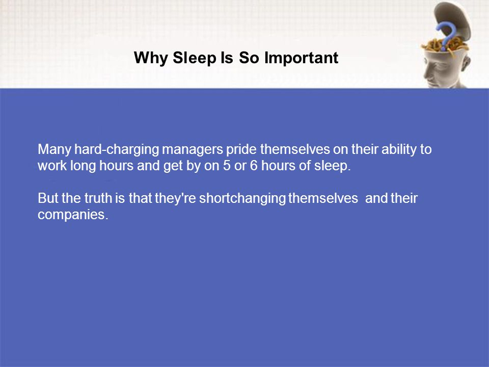 Many hard-charging managers pride themselves on their ability to work long hours and get by on 5 or 6 hours of sleep.