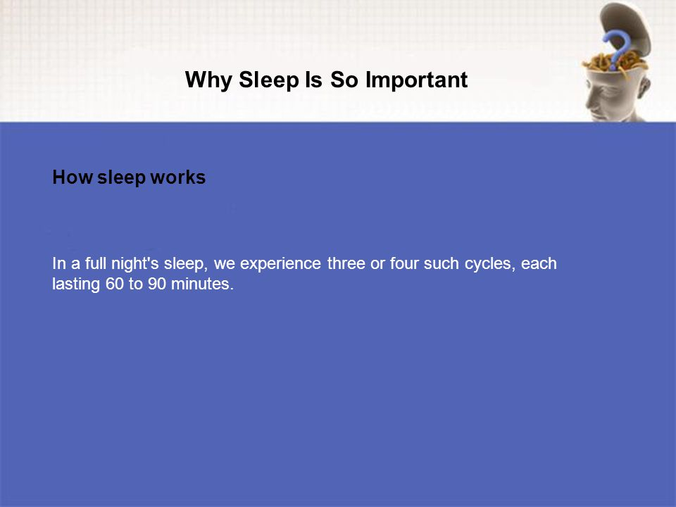 In a full night s sleep, we experience three or four such cycles, each lasting 60 to 90 minutes.