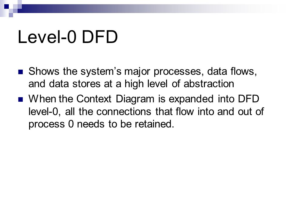 Level-0 DFD Shows the system's major processes, data flows, and data stores at a high level of abstraction When the Context Diagram is expanded into D