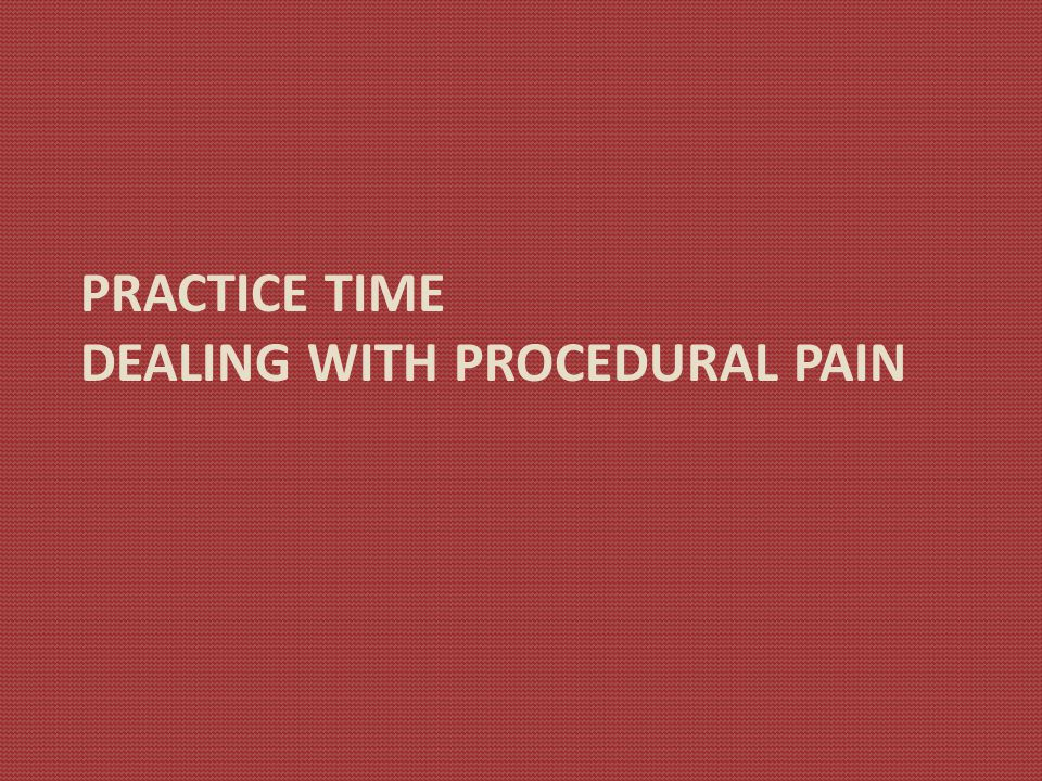 PRACTICE TIME DEALING WITH PROCEDURAL PAIN