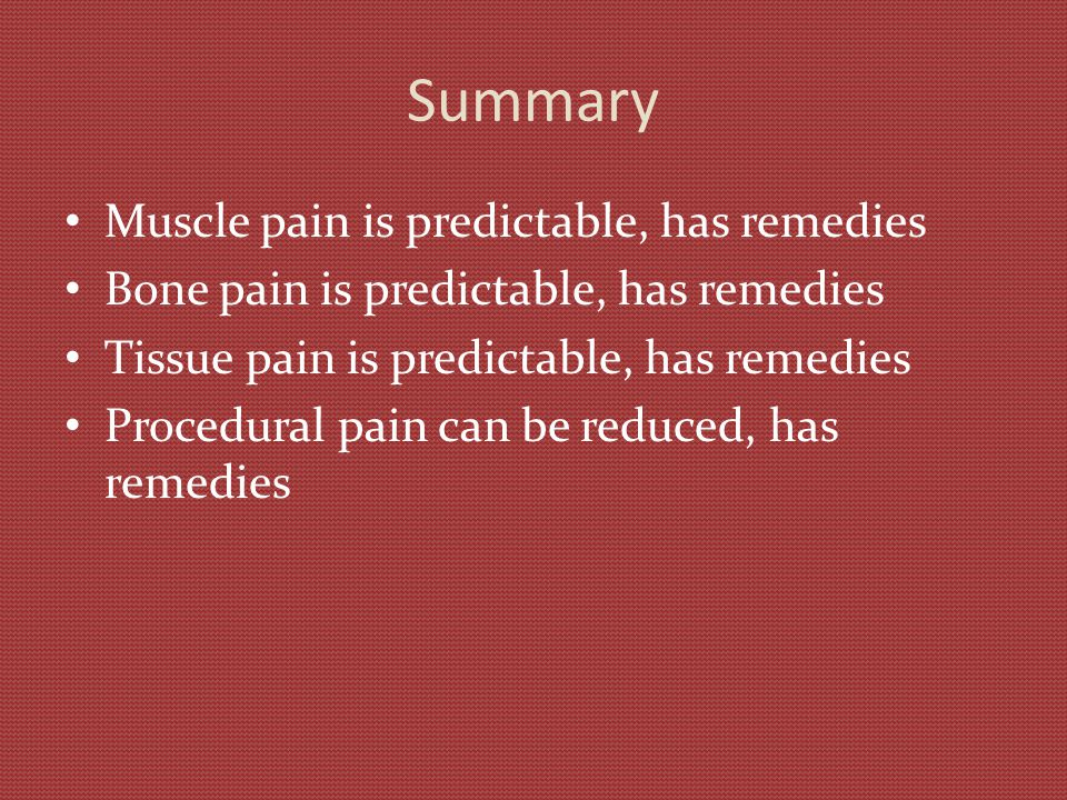 Summary Muscle pain is predictable, has remedies Bone pain is predictable, has remedies Tissue pain is predictable, has remedies Procedural pain can b