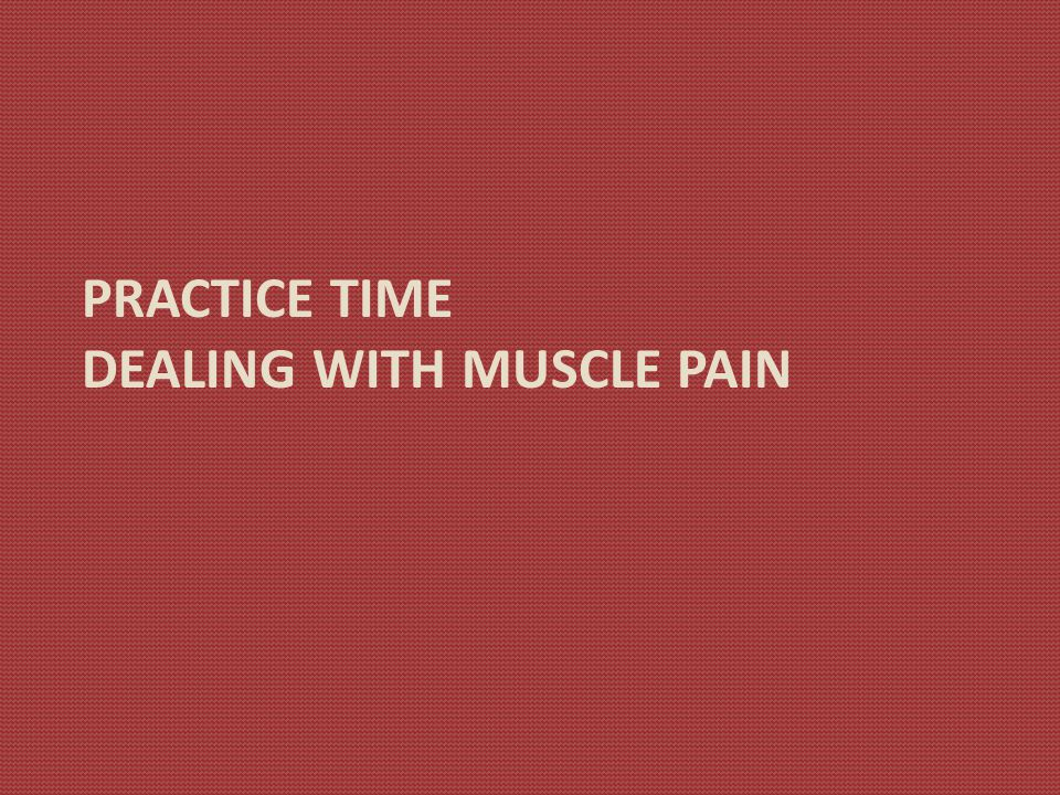 PRACTICE TIME DEALING WITH MUSCLE PAIN