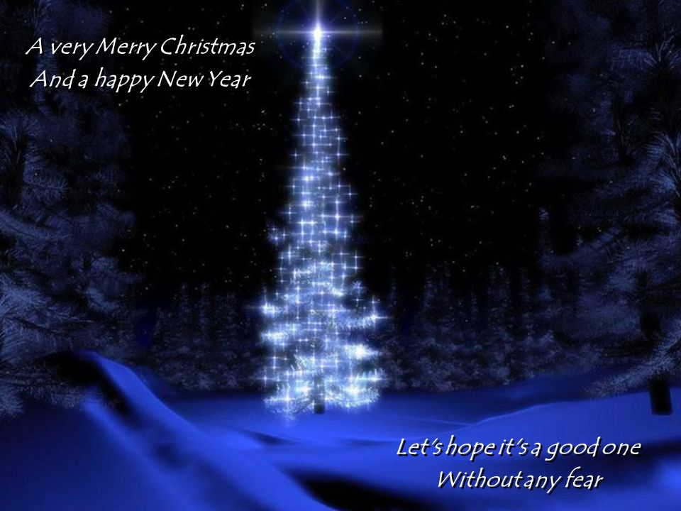 A very Merry Christmas And a happy New Year A very Merry Christmas And a happy New Year Let s hope it s a good one Without any fear Let s hope it s a good one Without any fear