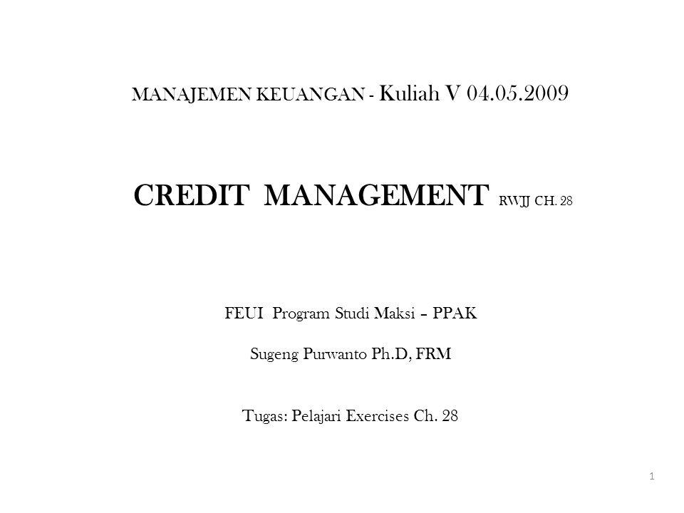 MANAJEMEN KEUANGAN - Kuliah V 04.05.2009 CREDIT MANAGEMENT RWJJ CH. 28 FEUI Program Studi Maksi – PPAK Sugeng Purwanto Ph.D, FRM Tugas: Pelajari Exerc
