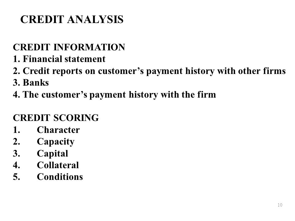 10 CREDIT ANALYSIS CREDIT INFORMATION 1. Financial statement 2. Credit reports on customer's payment history with other firms 3. Banks 4. The customer