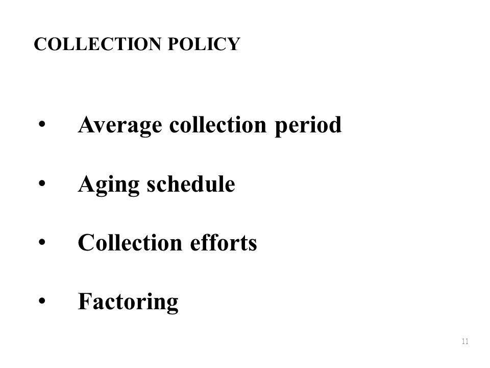 11 COLLECTION POLICY Average collection period Aging schedule Collection efforts Factoring