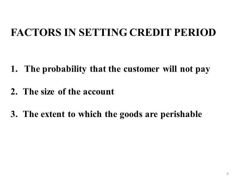 FACTORS IN SETTING CREDIT PERIOD 1.The probability that the customer will not pay 2.The size of the account 3.The extent to which the goods are perishable 4