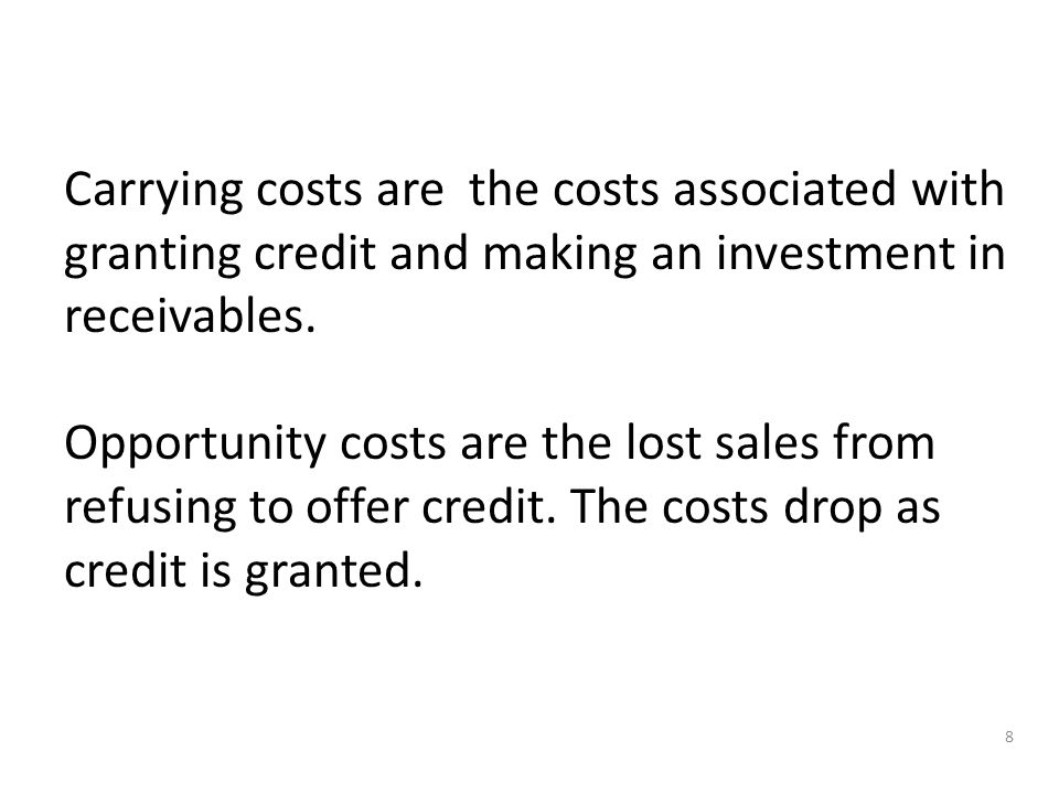 8 Carrying costs are the costs associated with granting credit and making an investment in receivables.