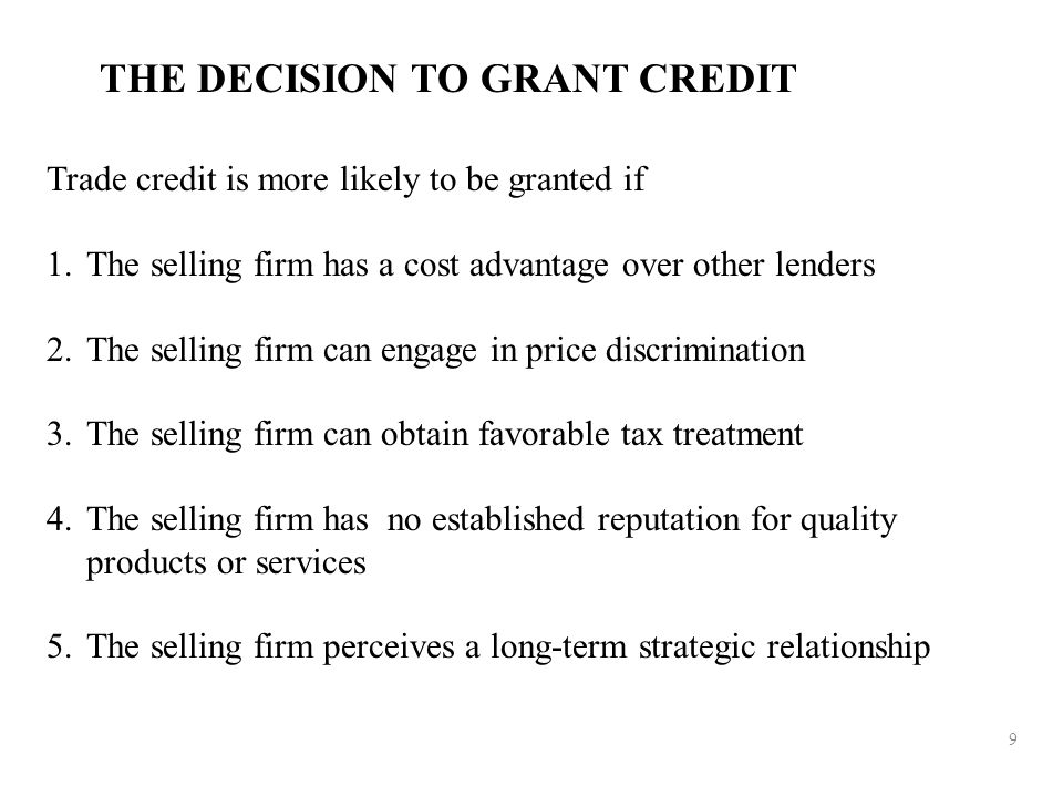 9 THE DECISION TO GRANT CREDIT Trade credit is more likely to be granted if 1.The selling firm has a cost advantage over other lenders 2.The selling f
