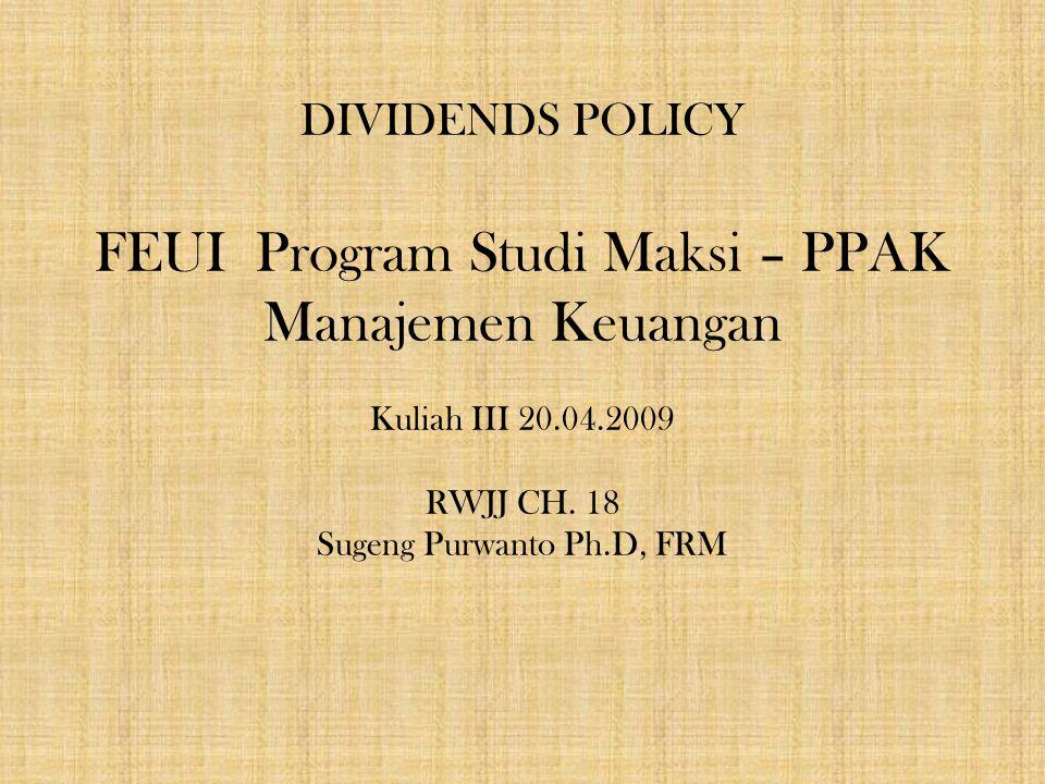 DIVIDENDS POLICY FEUI Program Studi Maksi – PPAK Manajemen Keuangan Kuliah III 20.04.2009 RWJJ CH. 18 Sugeng Purwanto Ph.D, FRM 1