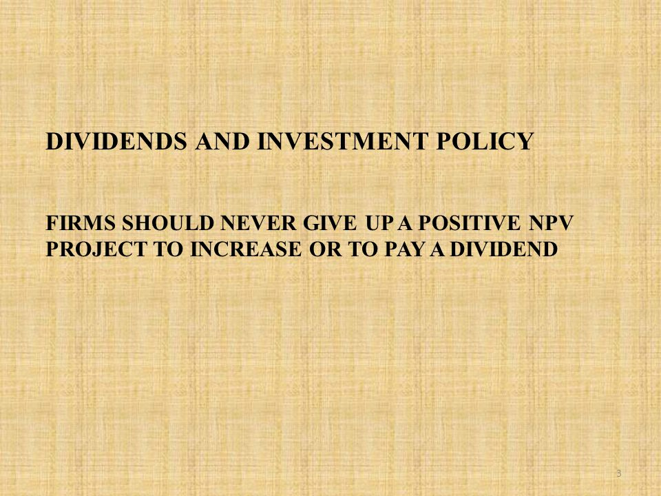 DIVIDENDS AND INVESTMENT POLICY FIRMS SHOULD NEVER GIVE UP A POSITIVE NPV PROJECT TO INCREASE OR TO PAY A DIVIDEND 3