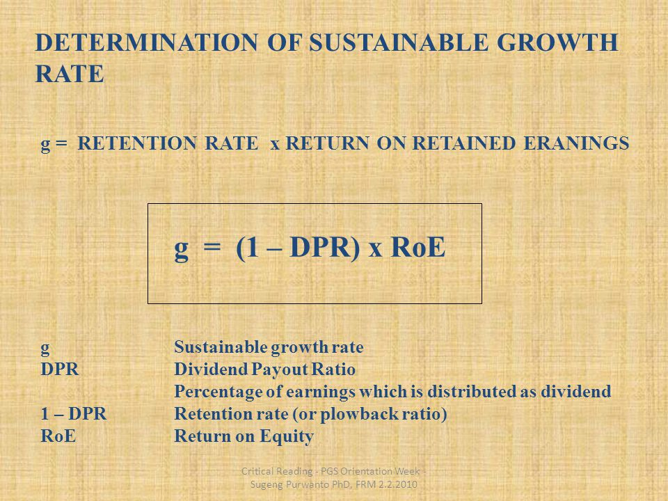 Critical Reading - PGS Orientation Week - Sugeng Purwanto PhD, FRM 2.2.2010 DETERMINATION OF SUSTAINABLE GROWTH RATE g = RETENTION RATE x RETURN ON RETAINED ERANINGS g = (1 – DPR) x RoE gSustainable growth rate DPRDividend Payout Ratio Percentage of earnings which is distributed as dividend 1 – DPRRetention rate (or plowback ratio) RoEReturn on Equity 12