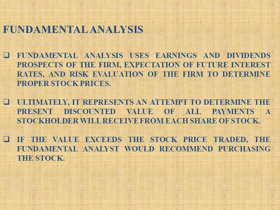 FUNDAMENTAL ANALYSIS  FUNDAMENTAL ANALYSIS USES EARNINGS AND DIVIDENDS PROSPECTS OF THE FIRM, EXPECTATION OF FUTURE INTEREST RATES, AND RISK EVALUATION OF THE FIRM TO DETERMINE PROPER STOCK PRICES.