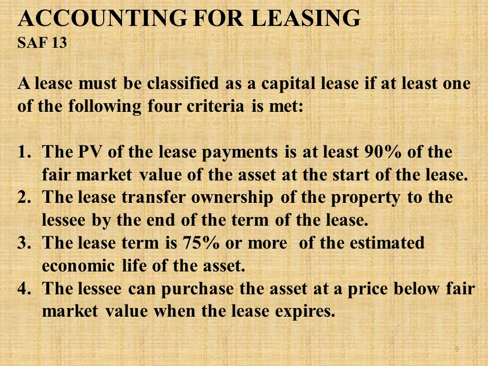 ACCOUNTING FOR LEASING SAF 13 A lease must be classified as a capital lease if at least one of the following four criteria is met: 1.The PV of the lease payments is at least 90% of the fair market value of the asset at the start of the lease.