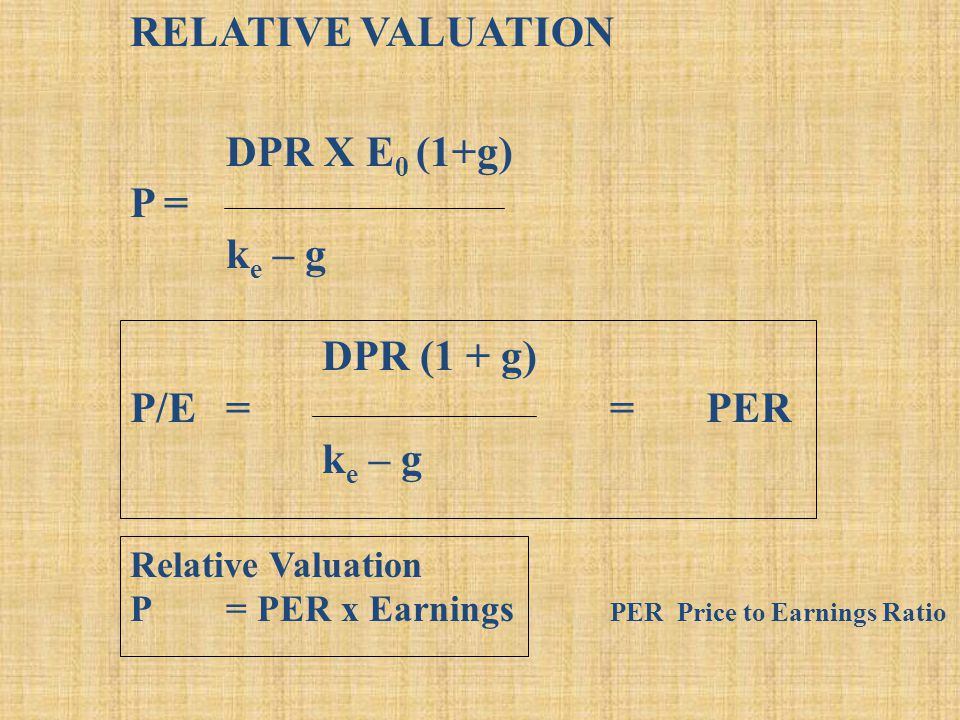 RELATIVE VALUATION DPR X E 0 (1+g) P = k e – g DPR (1 + g) P/E= = PER k e – g Relative Valuation P= PER x Earnings PER Price to Earnings Ratio
